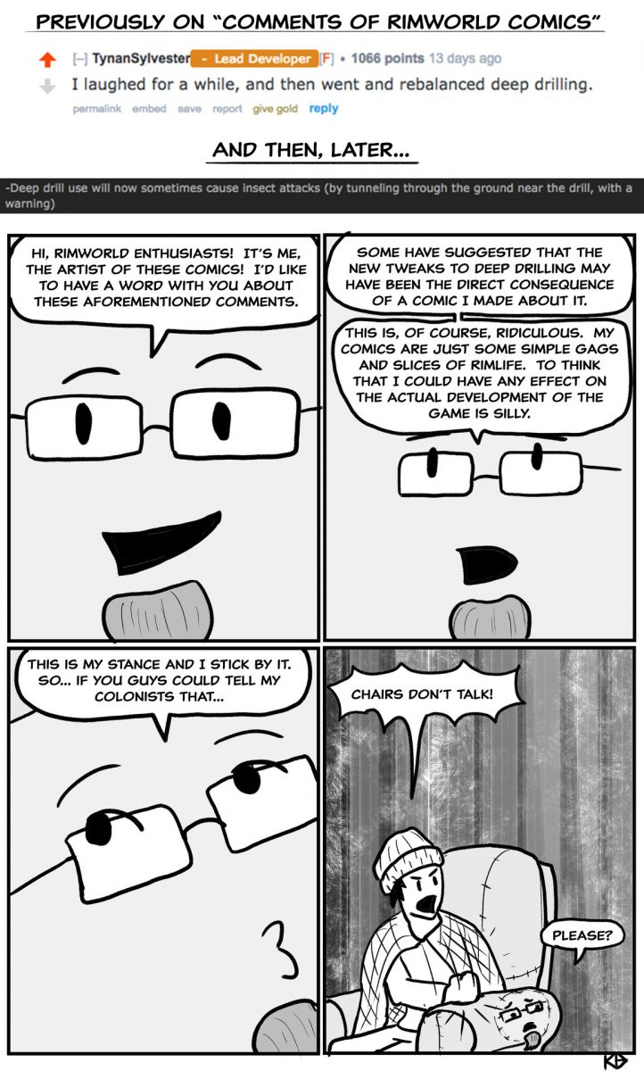 """Previously On """"comments 0f Rimworld Comics"""" F Tynansylveslef - 1066 Polms. I Laughed For A While, And Then Went And Rebalanced Deep Drilling. Gwe Golc Mply.  . And Then, Later.. Hi, Rimworld Enthusiasts! It's Me, R Some Have Suggested That The. The Artist Of These Comics! I'd Like New Tweaks To Deep Drilling May To Have A Word With You About Have Been The Direct Consequence These Aforementioned Comments. Of A Comic I Made About It This Is, Of Course, Ridiculous. My Comics Are Just Some Simple Gags And Slices 0f Rimlife. To Think That I Could Have Any Effect On The Actual Development Of The Game Is Silly This Is My Stance And I Stick By It. So... If You Guys Could Tell My Colonists That..."""