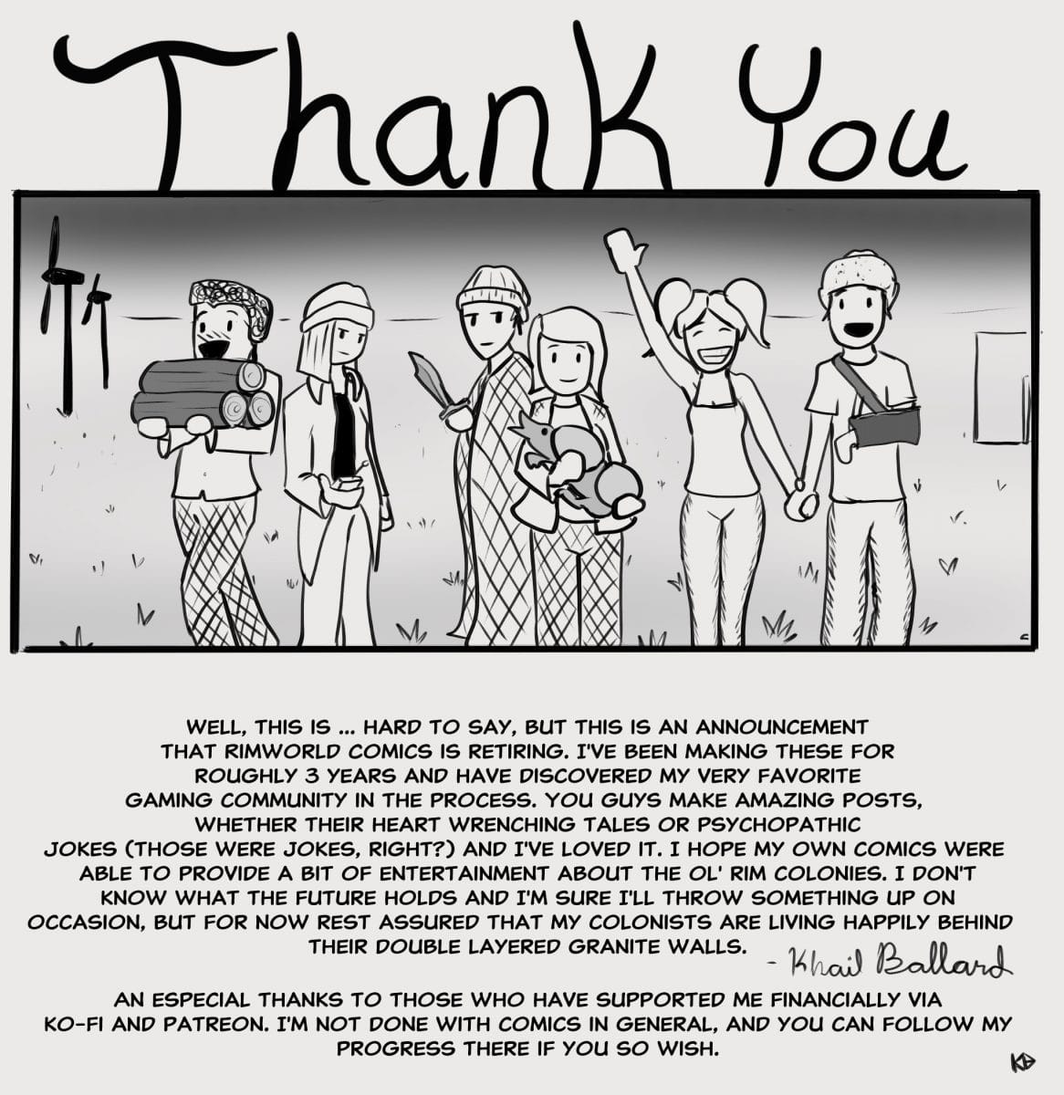 D X. Y 'a... Wit I I ,. 0.!.  . Well, This Is  Hard To Say, But This Is An Announcement That Rimworld Comics Is Retiring. I've Been Making These For Roughly 3 Years And Have Discovered My Very Favorite Gaming Community In The Process. You Guys Make Amazing Posts,. Whether Their Heart Wrenching Tales Or Psychopathic. Jokes (those Were Jokes, Right?) And I've Loved It. I Hope My Own Comics Were Able To Provide A Bit Of Entertainment About The Ol' Rim Colonies. I Don't Know What The Future Holds And I'm Sure I'll Throw Something Up On. Occasion, But For Now Rest Assured That My Colonists Are Living Happily Behind. Their Double Layered Granite Walls.   B  9. An Especial Thanks To Those Who Have Supported Me Financially Via Ko-fi And Patreon. I'm Not Done With Comics In General, And You Can Follow My Progress There If You So Wish. W